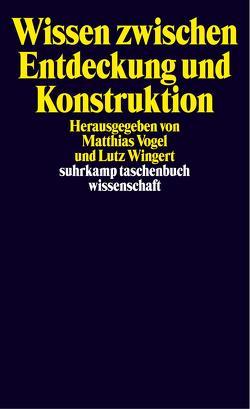 Wissen zwischen Entdeckung und Konstruktion von Vogel,  Matthais, Vogel,  Matthias, Wingert,  Lutz