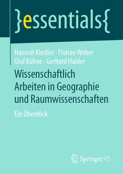 Wissenschaftlich Arbeiten in Geographie und Raumwissenschaften von Halder,  Gerhard, Kindler,  Hannah, Kühne,  Olaf, Weber,  Florian