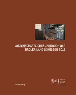 Wissenschaftliches Jahrbuch der Tiroler Landesmuseen 2012 von Tiroler Landesmuseen-Betriebsges.,  Tiroler