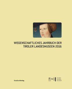Wissenschaftliches Jahrbuch der Tiroler Landesmuseen 2016 von Tiroler Landesmuseen-Betriebsges.