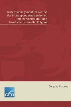 Wissensmanagement im Kontex der Interdependenzen zwischen Unternehmenskultur und Beruflicher kultureller Prägung von Vladova,  Gergana
