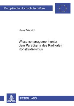 Wissensmanagement unter dem Paradigma des Radikalen Konstruktivismus von Friedrich,  Klaus