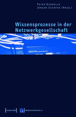 Wissensprozesse in der Netzwerkgesellschaft von Gendolla,  Peter, Schäfer,  Jörgen