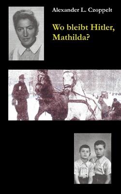 Wo bleibt Hitler, Mathilda? von Czoppelt,  Alexander L