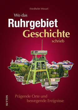 Wo das Ruhrgebiet Geschichte schrieb von Wessel,  Friedhelm