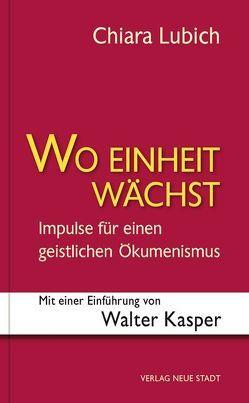 Wo Einheit wächst von Kasper,  Walter, Lubich,  Chiara