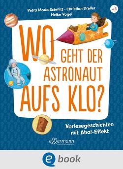 Wo geht der Astronaut aufs Klo? von Dreller,  Christian, Schmitt,  Petra Maria, Vogel,  Heike