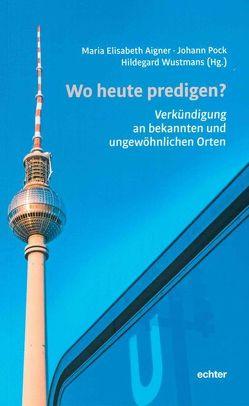 Wo heute predigen? von Aigner,  Maria Elisabeth, Pock,  Johann, Wustmans,  Hildegard