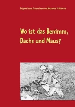 Wo ist das Benimm, Dachs und Maus? von Prem,  Brigitte, Prem,  Evelyne, Stahlhacke,  Alexander