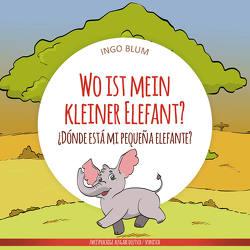 Wo ist mein kleiner Elefant? – ¿Dónde está mi pequeña elefante? von Blum,  Ingo, Pahetti,  Antonio