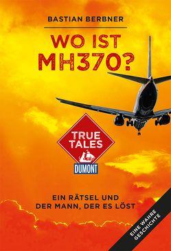 Wo ist MH370? (DuMont True Tales) von Berbner,  Bastian