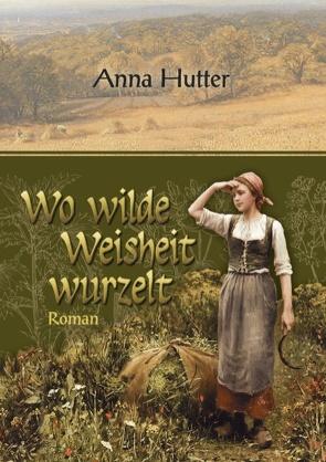 Wo wilde Weisheit wurzelt von Hutter,  Anna