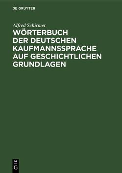 Wörterbuch der deutschen Kaufmannssprache auf geschichtlichen Grundlagen von Schirmer,  Alfred