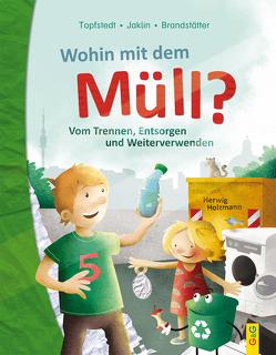 Wohin mit dem Müll? Vom Trennen, Entsorgen und Weiterverwenden von Brandstätter,  Martina, Holzmann,  Herwig, Jaklin,  Angelika, Topfstedt,  Silja