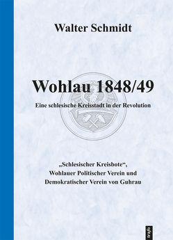 Wohlau 1848/49. Eine schlesische Kleinstadt in der Revolution von Schmidt,  Walter