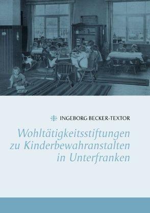 Wohltätigkeitsstiftungen zu Kinderbewahranstalten in Unterfranken von Becker-Textor,  Ingeborg