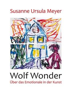 Wolf Wonder. Über das Emotionale in der Kunst von Meyer,  Susanne Ursula