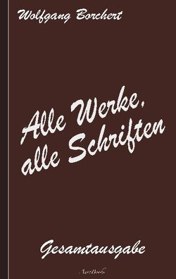 Wolfgang Borchert: Alle Werke, alle Schriften von Borchert,  Wolfgang
