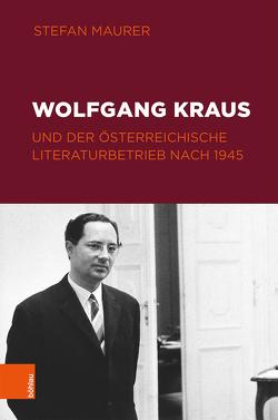 Wolfgang Kraus und der österreichische Literaturbetrieb nach 1945 von Maurer,  Stefan, Michler,  Werner, Wolf,  Norbert Christian