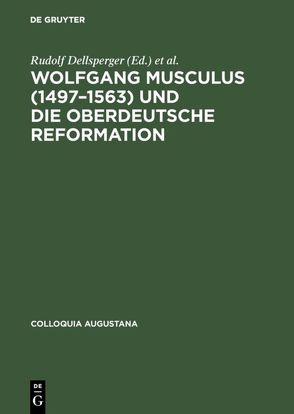 Wolfgang Musculus (1497-1563) und die oberdeutsche Reformation von Dellsperger,  Rudolf, Freudenberger,  Rudolf, Weber,  Wolfgang E. J.