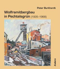 Wolframitbergbau in Pechtelsgrün (1935–1968) von Burkhardt,  Peter