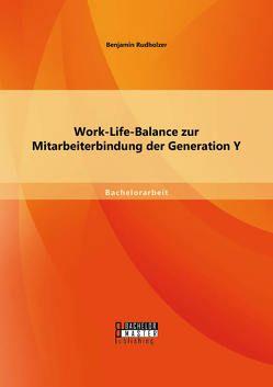 Work-Life-Balance zur Mitarbeiterbindung der Generation Y von Rudholzer,  Benjamin