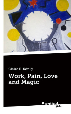 Work, Pain, Love and Magic von König,  Claire E.