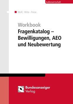 Workbook Fragenkatalog – Bewilligungen, AEO und Neubewertung von Friese,  Gerhard, Weiss,  Thomas, Witte,  Peter