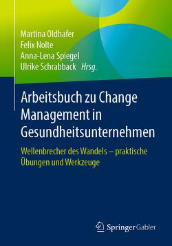Arbeitsbuch zu Change Management in Gesundheitsunternehmen von Nolte,  Felix, Oldhafer,  Martina, Schrabback,  Ulrike, Spiegel,  Anna-Lena