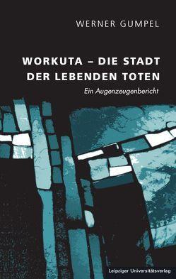 Workuta – Die Stadt der lebenden Toten von Gumpel,  Werner