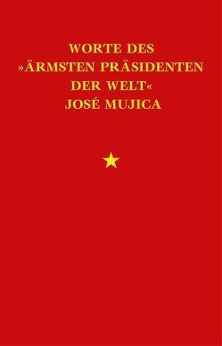 Worte des »ärmsten Präsidenten der Welt« José Mujica von Cervigni,  Lucas, Mujica,  José