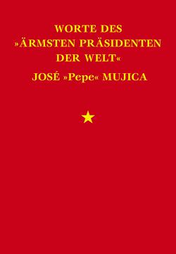 """Worte des """"ärmsten Präsidenten der Welt"""" José """"Pepe"""" Mujica von Mujica,  José"""