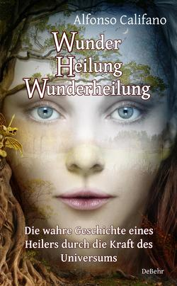 Wunder Heilung – Wunderheilung – Die wahre Geschichte eines Heilers durch die Kraft des Universums von Califano,  Alfonso