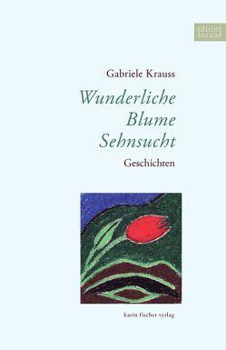 Wunderliche Blume Sehnsucht von Krauss,  Gabriele