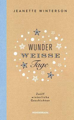 Wunderweiße Tage. Zwölf winterliche Geschichten von Rawlinson,  Regina, Winterson,  Jeanette