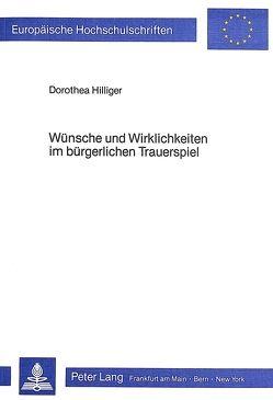 Wünsche und Wirklichkeiten im bürgerlichen Trauerspiel von Hilliger,  Dorothea