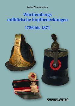 Württembergs militärische Kopfbedeckung 1786 bis 1871 von Hartmann,  Katja, Wannenwetsch,  Walter