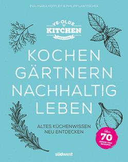 Ye Olde Kitchen – Kochen, gärtnern, nachhaltig leben von Hoffleit,  Eva-Maria, Lawitschka,  Philipp