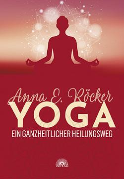 Yoga – Ein ganzheitlicher Heilungsweg von Röcker,  Anna E.