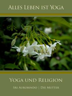 Yoga und Religion von Aurobindo,  Sri, Mutter,  Die (d.i. Mira Alfassa)