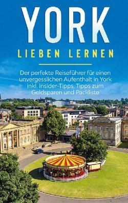 York lieben lernen: Der perfekte Reiseführer für einen unvergesslichen Aufenthalt in York inkl. Insider-Tipps, Tipps zum Geldsparen und Packliste von Weiher,  Tatjana