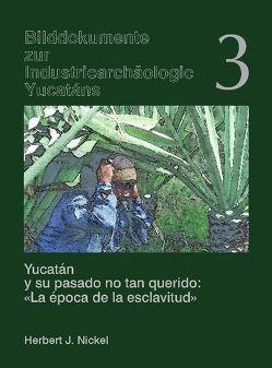 """Yucatán y su pasado no tan querido: """"La época de la esclavitud"""" /Yucatán und seine ungeliebte Vergangenheit """"Die Epoche der Sklaverei"""" von Nickel,  Herbert J"""
