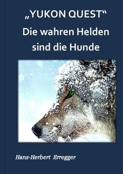 """""""Yukon Quest """" Die wahren Helden sind die Hunde von Erregger,  Hans-Herbert"""