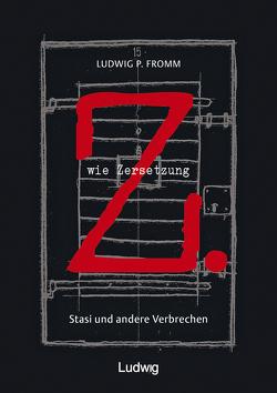 Z. wie Zersetzung. Stasi und andere Verbrechen von Fromm,  Ludwig P.