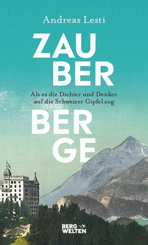 Zauberberge – Als es die Dichter und Denker auf die Schweizer Gipfel zog von Lesti,  Andreas