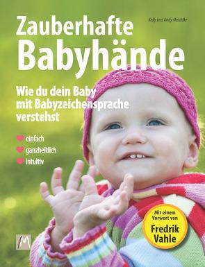 Zauberhafte Babyhände – Wie ganzheitliche Kommunikation mit Babyzeichensprache gelingt von Malottke,  Andy, Malottke,  Jurek, Malottke,  Kelly, Vahle,  Fredrik
