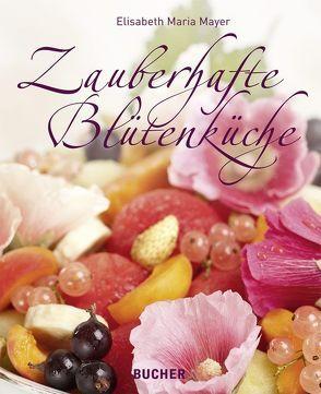 Zauberhafte Blütenküche von Mayer,  Elisabeth Maria