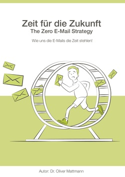 Zeit für die Zukunft – The Zero E-Mail Strategy von Mattmann,  Oliver