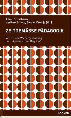 Zeitgemäße Pädagogik von Schirlbauer,  Alfred, Schopf,  Heribert, Varelija,  Gordan