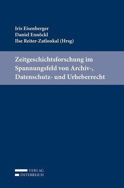 Zeitgeschichtsforschung im Spannungsfeld von Archiv-, Datenschutz- und Urheberrecht von Eisenberger,  Iris, Ennöckl,  Daniel, Reiter-Zatloukal,  Ilse
